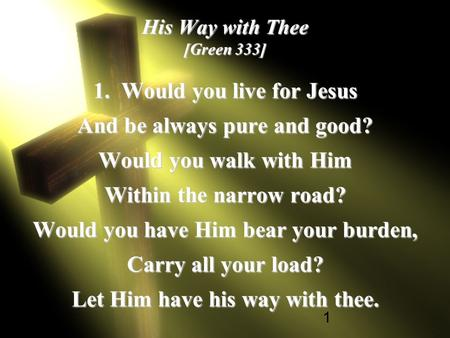 1 His Way with Thee [Green 333] 1. Would you live for Jesus And be always pure and good? Would you walk with Him Within the narrow road? Would you have.