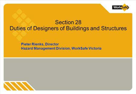 Pieter Rienks, Director Hazard Management Division, WorkSafe Victoria Section 28 Duties of Designers of Buildings and Structures.