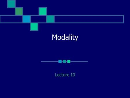 Modality Lecture 10. Language is not merely used for conveying factual information A speaker may wish to indicate a degree of certainty to try to influence.