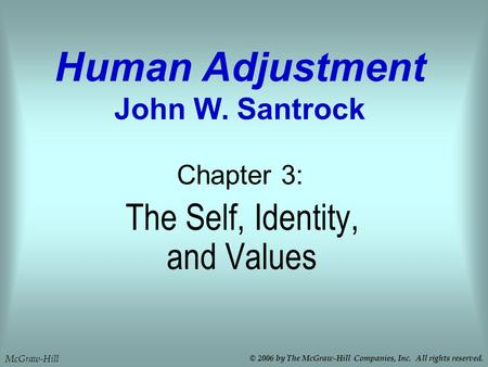 The Self, Identity, and Values Chapter 3: Human Adjustment John W. Santrock McGraw-Hill © 2006 by The McGraw-Hill Companies, Inc. All rights reserved.