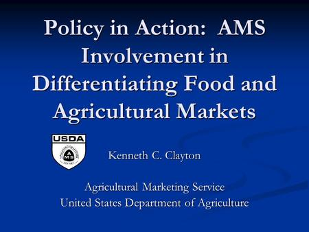 Policy in Action: AMS Involvement in Differentiating Food and Agricultural Markets Kenneth C. Clayton Agricultural Marketing Service United States Department.