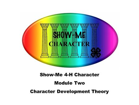 Show-Me 4-H Character Module Two Character Development Theory.