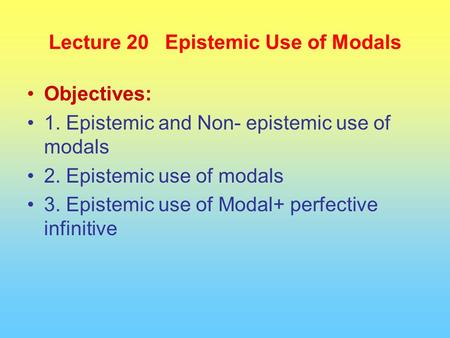Lecture 20 Epistemic Use of Modals Objectives: 1. Epistemic and Non- epistemic use of modals 2. Epistemic use of modals 3. Epistemic use of Modal+ perfective.
