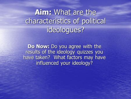 Aim: What are the characteristics of political ideologues? Do Now: Do you agree with the results of the ideology quizzes you have taken? What factors may.