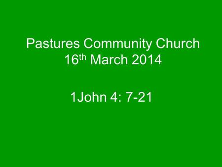 Pastures Community Church 16 th March 2014 1John 4: 7-21.