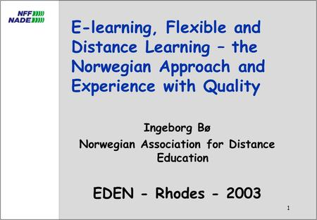 1 E-learning, Flexible and Distance Learning – the Norwegian Approach and Experience with Quality Ingeborg Bø Norwegian Association for Distance Education.