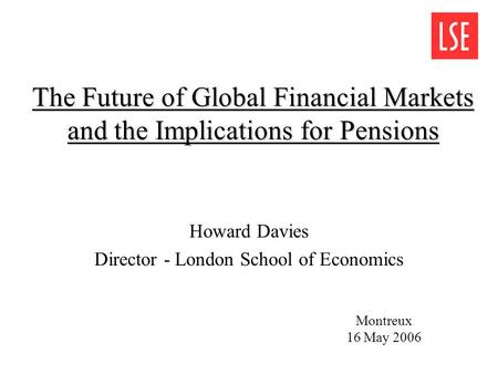 The Future of Global Financial Markets and the Implications for Pensions Howard Davies Director - London School of Economics Montreux 16 May 2006.