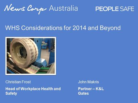 WHS Considerations for 2014 and Beyond Christian Frost Head of Workplace Health and Safety John Makris Partner – K&L Gates.