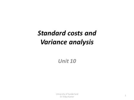 Standard costs and Variance analysis Unit 10 University of Sunderland Dr Vidya Kumar 1.