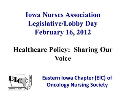 Iowa Nurses Association Legislative/Lobby Day February 16, 2012 Healthcare Policy: Sharing Our Voice Eastern Iowa Chapter (EIC) of Oncology Nursing Society.
