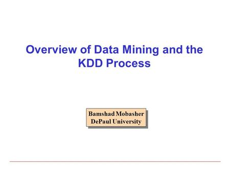 Overview of Data Mining and the KDD Process Bamshad Mobasher DePaul University Bamshad Mobasher DePaul University.