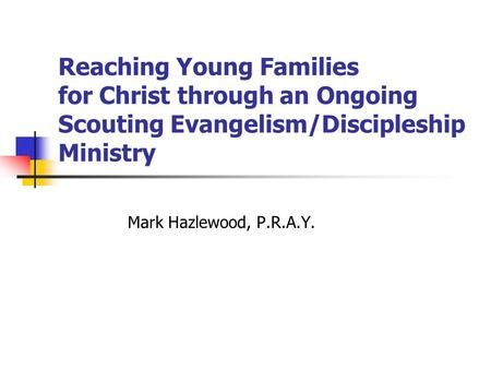 Reaching Young Families for Christ through an Ongoing Scouting Evangelism/Discipleship Ministry Mark Hazlewood, P.R.A.Y.