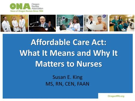 Affordable Care Act: What It Means and Why It Matters to Nurses Susan E. King MS, RN, CEN, FAAN.