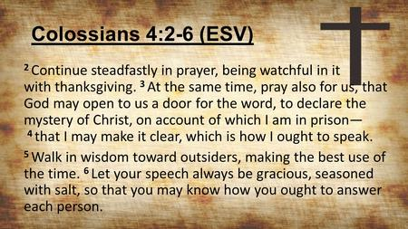 Colossians 4:2-6 (ESV) 2 Continue steadfastly in prayer, being watchful in it with thanksgiving. 3 At the same time, pray also for us, that God may open.
