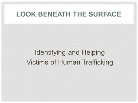 Identifying and Helping Victims of Human Trafficking LOOK BENEATH THE SURFACE.
