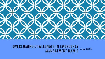 OVERCOMING CHALLENGES IN EMERGENCY MANAGEMENT NAWIC May 2013.