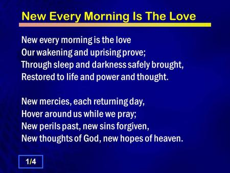 New Every Morning Is The Love New every morning is the love Our wakening and uprising prove; Through sleep and darkness safely brought, Restored to life.