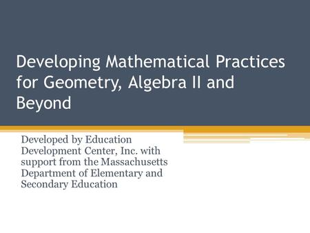 Developing Mathematical Practices for Geometry, Algebra II and Beyond Developed by Education Development Center, Inc. with support from the Massachusetts.