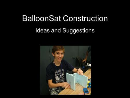 BalloonSat Construction Ideas and Suggestions. What is a BalloonSat? Functional Model of a Satellite Carried by Balloon to at Least 60,000 Feet Operates.