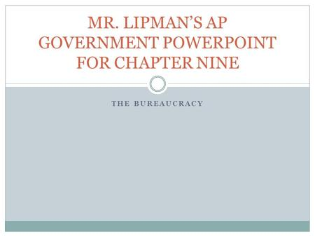 THE BUREAUCRACY MR. LIPMAN'S AP GOVERNMENT POWERPOINT FOR CHAPTER NINE.