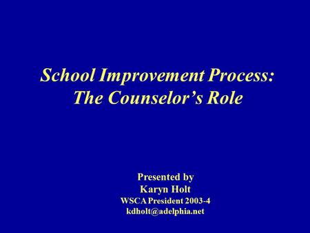 School Improvement Process: The Counselor's Role Presented by Karyn Holt WSCA President 2003-4