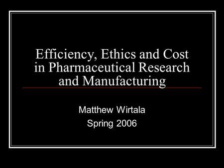 Efficiency, Ethics and Cost in Pharmaceutical Research and Manufacturing Matthew Wirtala Spring 2006.