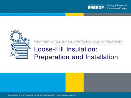 1 | WEATHERIZATION ASSISTANCE PROGRAM STANDARDIZED CURRICULUM – July 2012eere.energy.gov Loose-Fill Insulation: Preparation and Installation WEATHERIZATION.