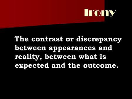 Irony The contrast or discrepancy between appearances and reality, between what is expected and the outcome.