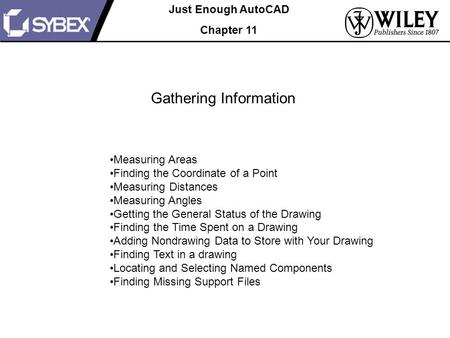 Just Enough AutoCAD Chapter 11 Gathering Information Measuring Areas Finding the Coordinate of a Point Measuring Distances Measuring Angles Getting the.