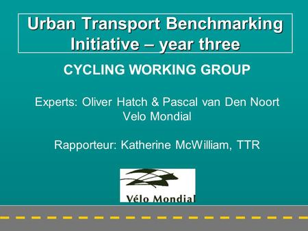 Urban Transport Benchmarking Initiative – year three CYCLING WORKING GROUP Experts: Oliver Hatch & Pascal van Den Noort Velo Mondial Rapporteur: Katherine.