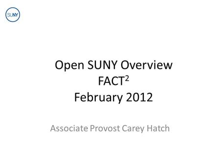 Open SUNY Overview FACT 2 February 2012 Associate Provost Carey Hatch.
