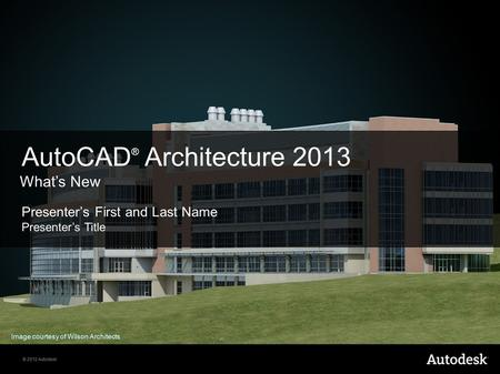 © 2012 Autodesk Presenter's First and Last Name Presenter's Title AutoCAD ® Architecture 2013 What's New Image courtesy of Wilson Architects.