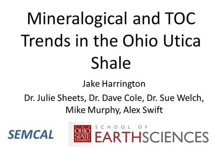 Mineralogical and TOC Trends in the Ohio Utica Shale Jake Harrington Dr. Julie Sheets, Dr. Dave Cole, Dr. Sue Welch, Mike Murphy, Alex Swift SEMCAL.