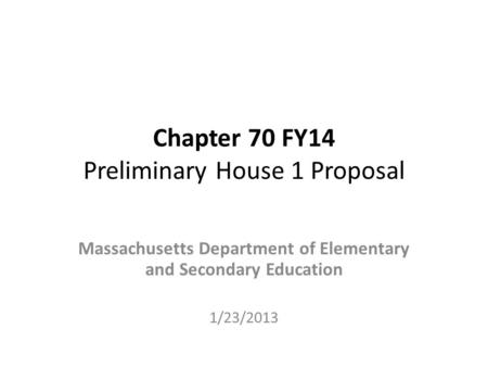 Chapter 70 FY14 Preliminary House 1 Proposal Massachusetts Department of Elementary and Secondary Education 1/23/2013.