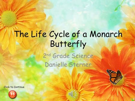 The Life Cycle of a Monarch Butterfly 2 nd Grade Science Danielle Sterner Click to Continue.