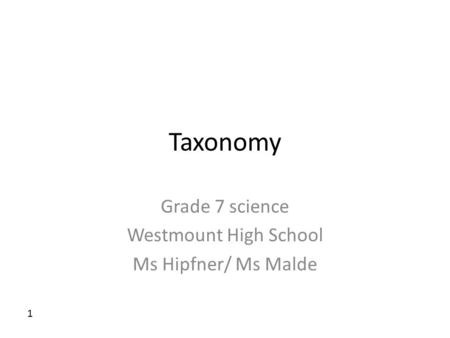 Taxonomy Grade 7 science Westmount High School Ms Hipfner/ Ms Malde 1.