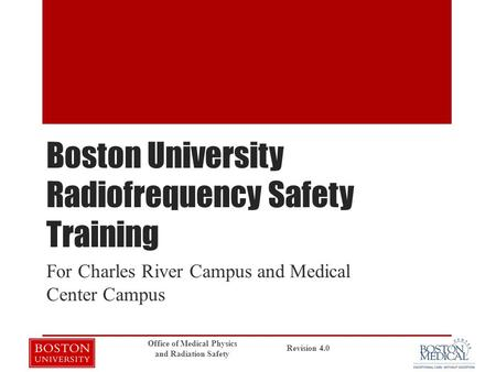 Boston University Radiofrequency Safety Training For Charles River Campus and Medical Center Campus Revision 4.0 Office of Medical Physics and Radiation.