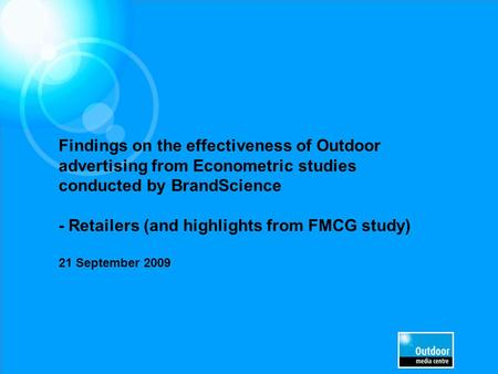 Findings on the effectiveness of Outdoor advertising from Econometric studies conducted by BrandScience - Retailers (and highlights from FMCG study) 21.
