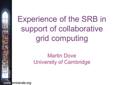Www.eminerals.org Experience of the SRB in support of collaborative grid computing Martin Dove University of Cambridge.