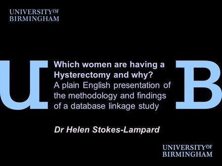 Which women are having a Hysterectomy and why? A plain English presentation of the methodology and findings of a database linkage study Dr Helen Stokes-Lampard.
