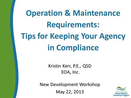 Operation & Maintenance Requirements: Tips for Keeping Your Agency in Compliance Kristin Kerr, P.E., QSD EOA, Inc. New Development Workshop May 22, 2013.