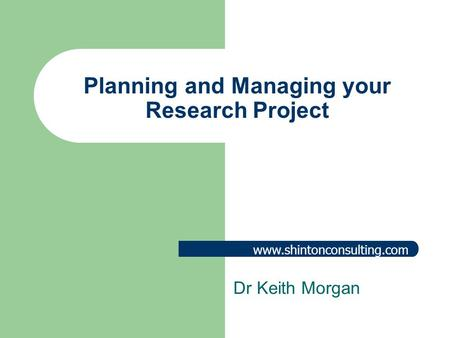 Www.shintonconsulting.com Planning and Managing your Research Project Dr Keith Morgan.
