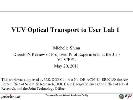 VUV Optical Transport to User Lab 1 Michelle Shinn Director's Review of Proposed Pilot Experiments at the Jlab VUV/FEL May 20, 2011 This work was supported.
