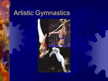 Artistic Gymnastics. History  A game with mixing strength and agility with style and grace  This game was first appeared in 2000 years ago in ancient.