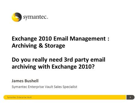 1 Exchange 2010 Email Management : Archiving & Storage Do you really need 3rd party email archiving with Exchange 2010? James Bushell Symantec Enterprise.