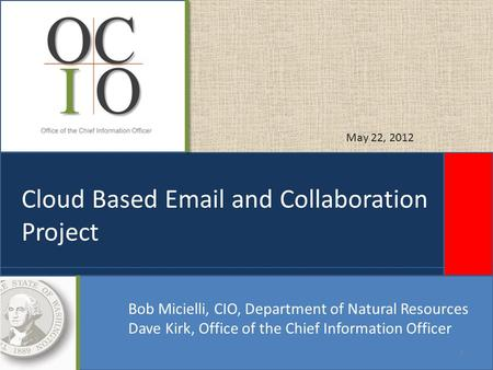 Cloud Based Email and Collaboration Project Bob Micielli, CIO, Department of Natural Resources Dave Kirk, Office of the Chief Information Officer May 22,