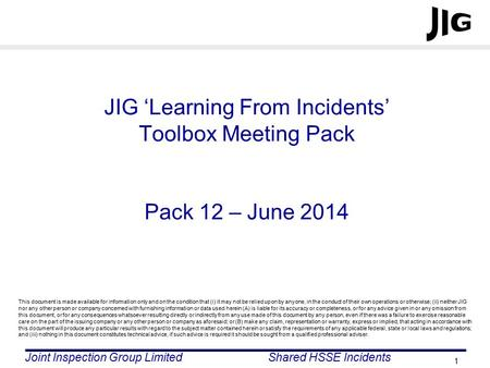 Joint Inspection Group LimitedShared HSSE Incidents 1 JIG 'Learning From Incidents' Toolbox Meeting Pack Pack 12 – June 2014 This document is made available.