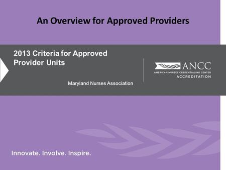 2013 Criteria for Approved Provider Units Maryland Nurses Association An Overview for Approved Providers.