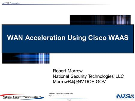 NLIT 09 Presentation Page 1 Vision – Service – Partnership Page 1 WAN Acceleration Using Cisco WAAS Robert Morrow National Security Technologies LLC