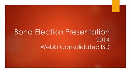 Bond Election Presentation 2014 Webb Consolidated ISD.